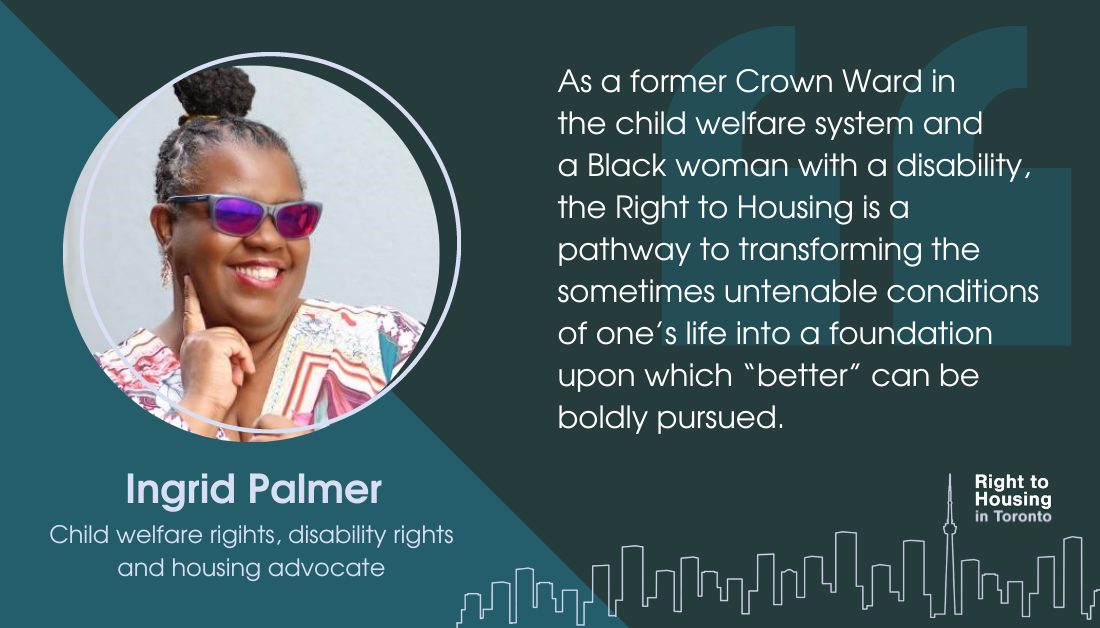 """An image of a woman Ingrid Palmer, with the quote: """"As a former Crown Ward in the child welfare system and a Black woman with a disability, the Right to Housing is a pathway to transforming the sometimes untenable conditions of one's life into a foundation upon which """"better"""" can be boldly pursued."""""""