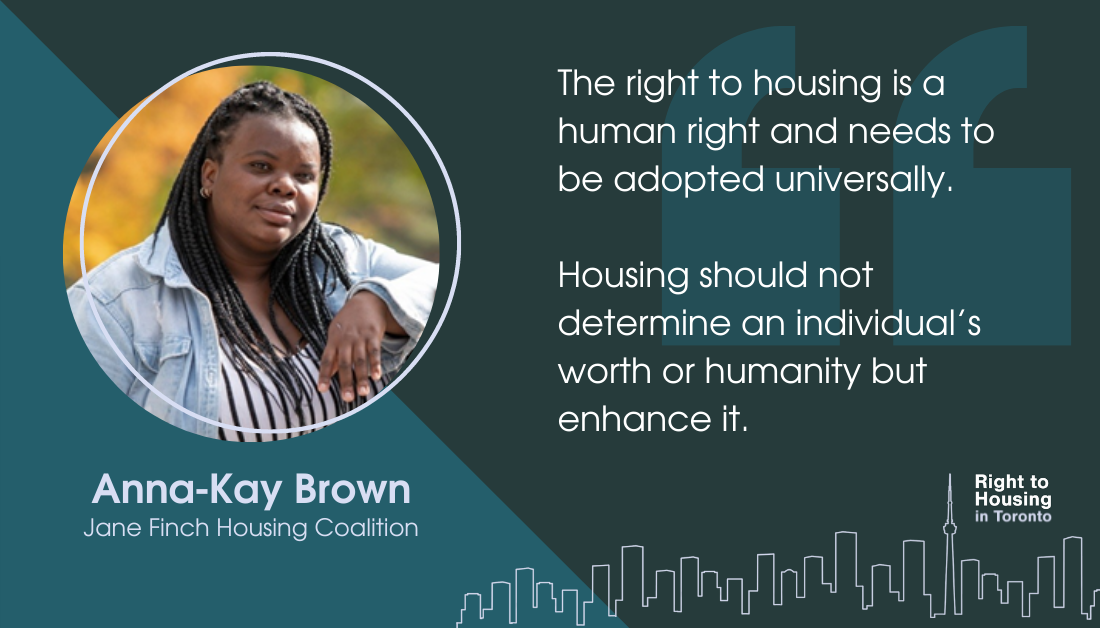 An image of Anna-Kay Brown, from the Jane Finch Housing Coalition, with a quote: The right to housing is a human right and needs to be adopted universally. Housing should not determine an individual's worth or humanity but enhance it.
